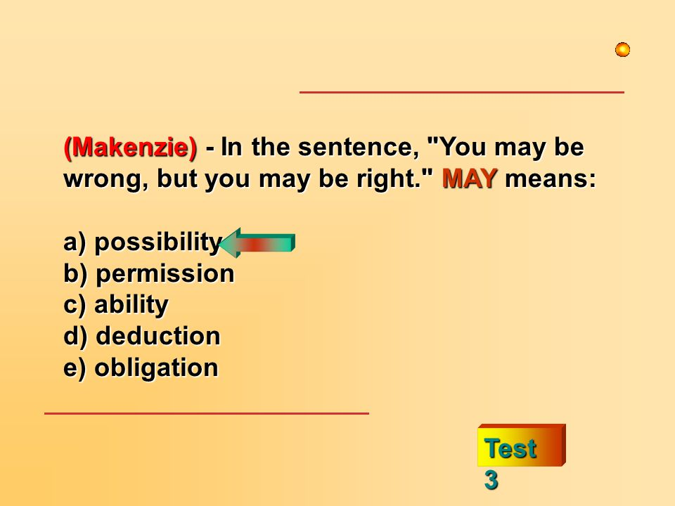 (Makenzie) - In the sentence, You may be wrong, but you may be right. MAY means: a) possibility b) permission c) ability d) deduction e) obligation Test 3