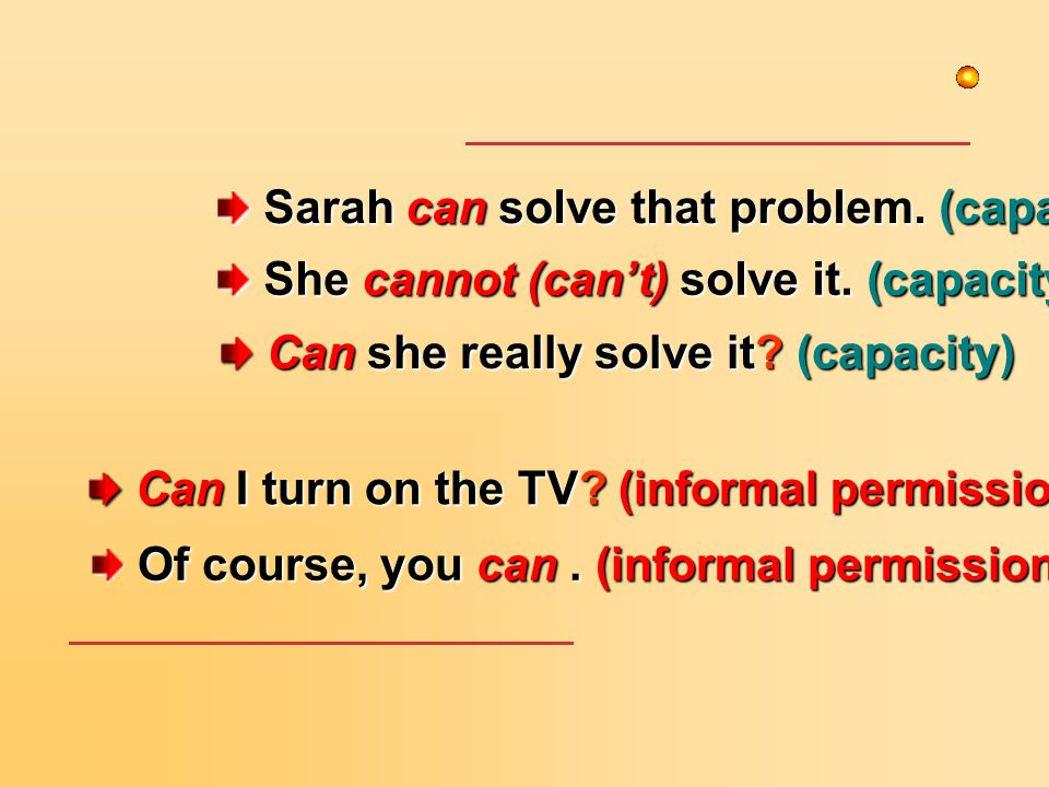 She cannot (can't) solve it. (capacity) She cannot (can't) solve it. (capacity) Sarah can solve that problem. (capacity) Sarah can solve that problem.