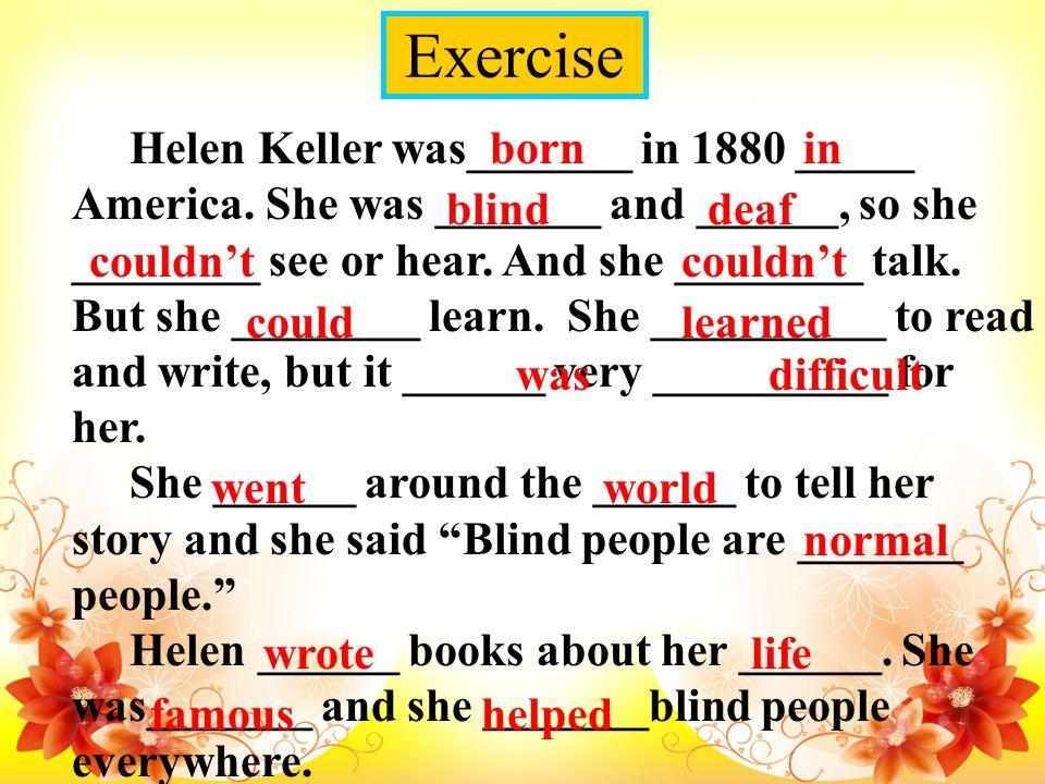 Exercise Helen Keller was_______ in 1880 _____ America. She was _______ and ______, so she ________ see or hear. And she ________ talk. But she ______