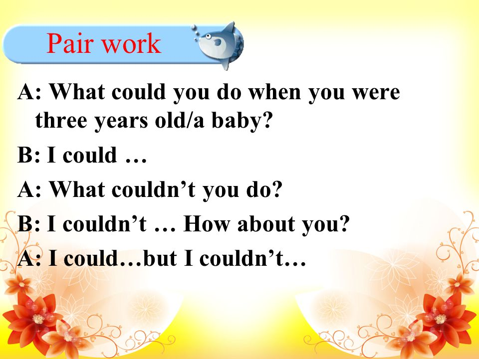 Pair work A: What could you do when you were three years old/a baby? B: I could … A: What couldn't you do? B: I couldn't … How about you? A: I could…b