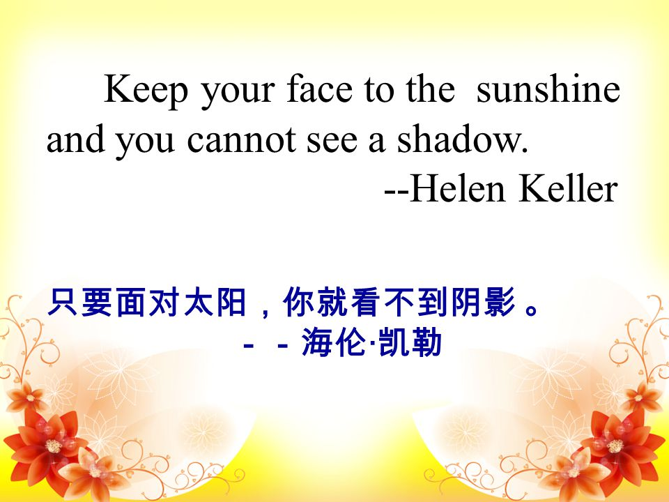 Keep your face to the sunshine and you cannot see a shadow. --Helen Keller 只要面对太阳,你就看不到阴影 。 --海伦 · 凯勒