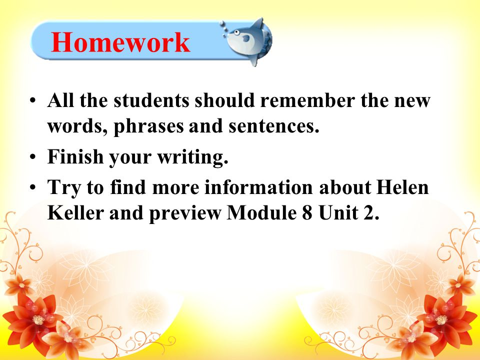 All the students should remember the new words, phrases and sentences. Finish your writing. Try to find more information about Helen Keller and previe