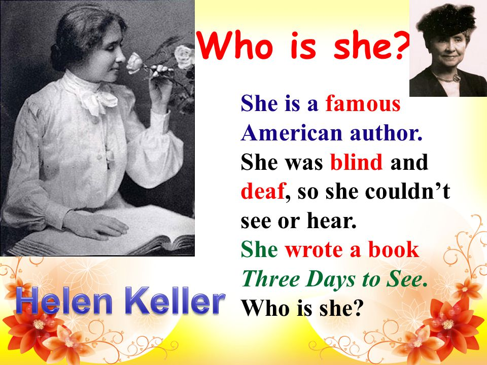 Who is she. She is a famous American author. She was blind and deaf, so she couldn't see or hear.