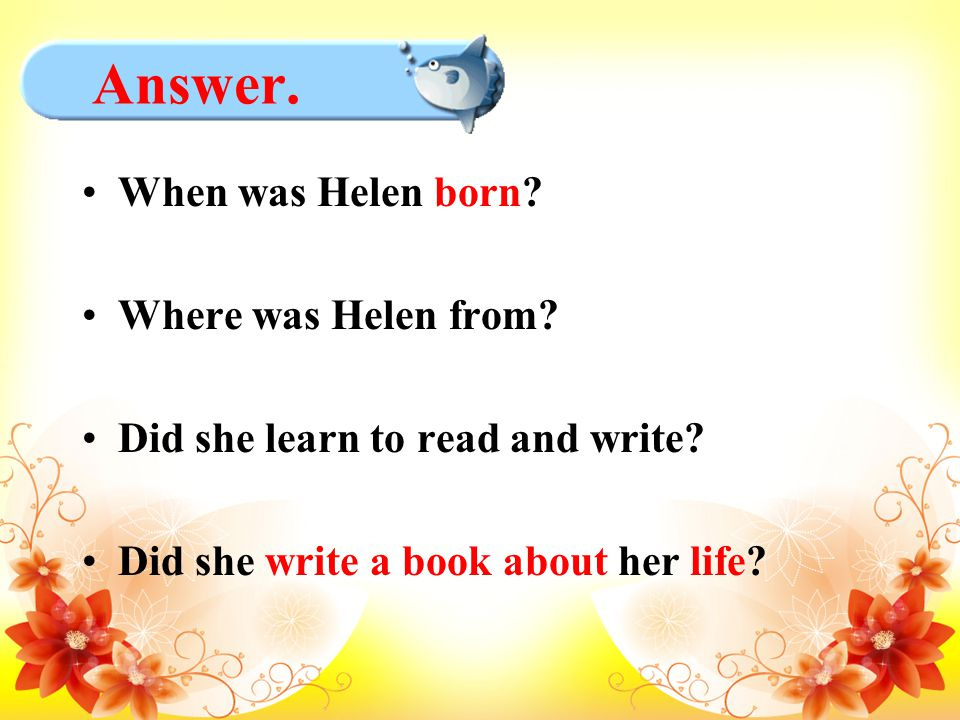 Answer. When was Helen born? Where was Helen from? Did she learn to read and write? Did she write a book about her life?