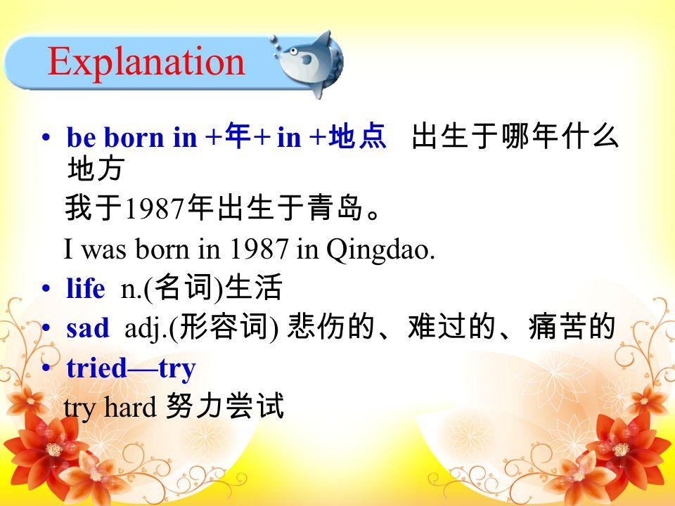 be born in + 年 + in + 地点 出生于哪年什么 地方 我于 1987 年出生于青岛。 I was born in 1987 in Qingdao.