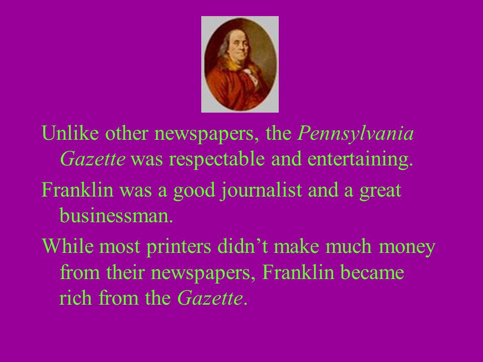 Unlike other newspapers, the Pennsylvania Gazette was respectable and entertaining. Franklin was a good journalist and a great businessman. While most