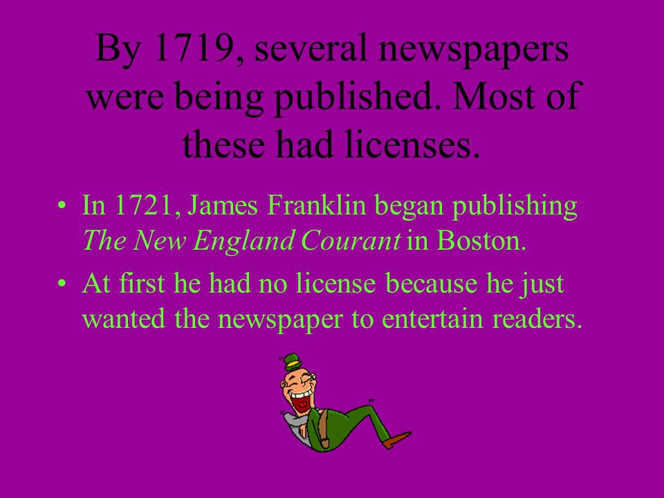 By 1719, several newspapers were being published. Most of these had licenses. In 1721, James Franklin began publishing The New England Courant in Bost