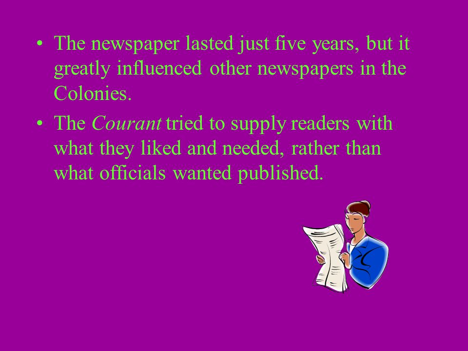 The newspaper lasted just five years, but it greatly influenced other newspapers in the Colonies. The Courant tried to supply readers with what they l