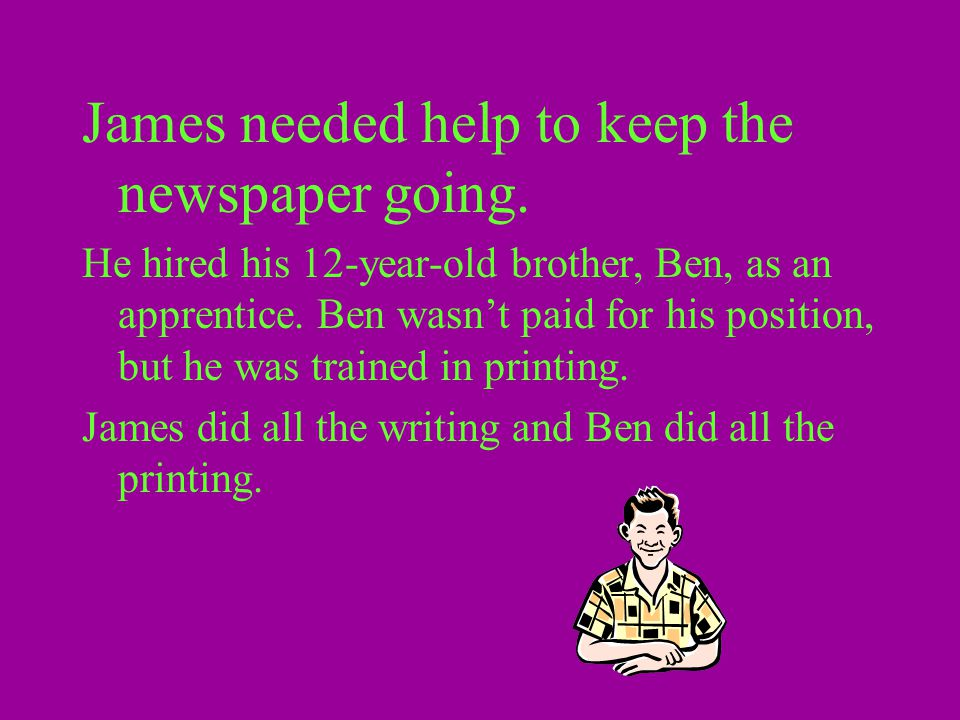 James needed help to keep the newspaper going. He hired his 12-year-old brother, Ben, as an apprentice. Ben wasn't paid for his position, but he was t