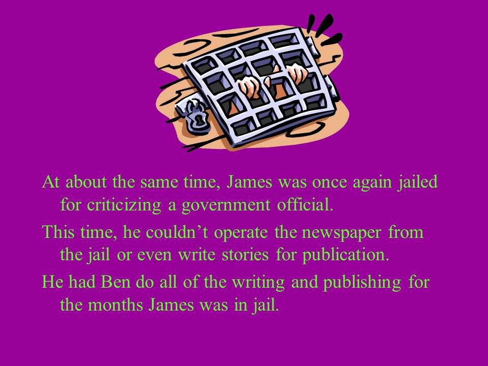 At about the same time, James was once again jailed for criticizing a government official. This time, he couldn't operate the newspaper from the jail