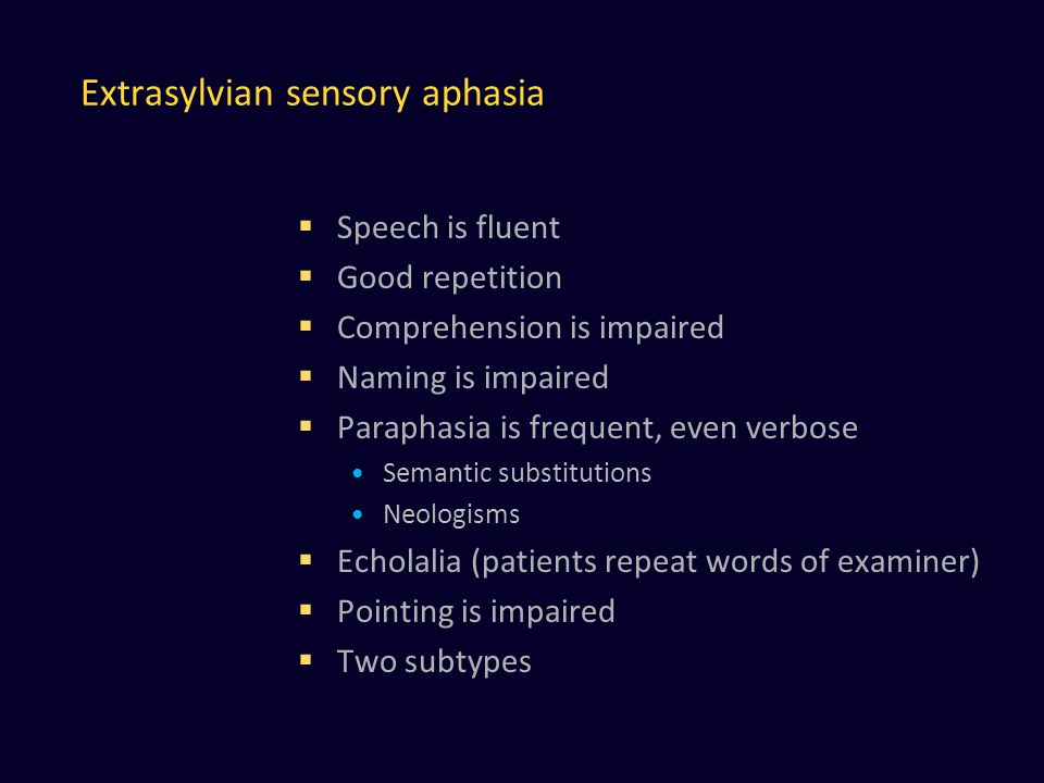 Extrasylvian sensory aphasia  Speech is fluent  Good repetition  Comprehension is impaired  Naming is impaired  Paraphasia is frequent, even verbose Semantic substitutions Neologisms  Echolalia (patients repeat words of examiner)  Pointing is impaired  Two subtypes