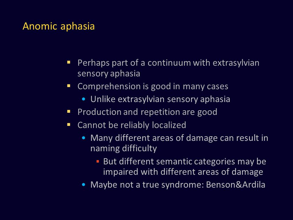 Anomic aphasia  Perhaps part of a continuum with extrasylvian sensory aphasia  Comprehension is good in many cases Unlike extrasylvian sensory aphasia  Production and repetition are good  Cannot be reliably localized Many different areas of damage can result in naming difficulty  But different semantic categories may be impaired with different areas of damage Maybe not a true syndrome: Benson&Ardila