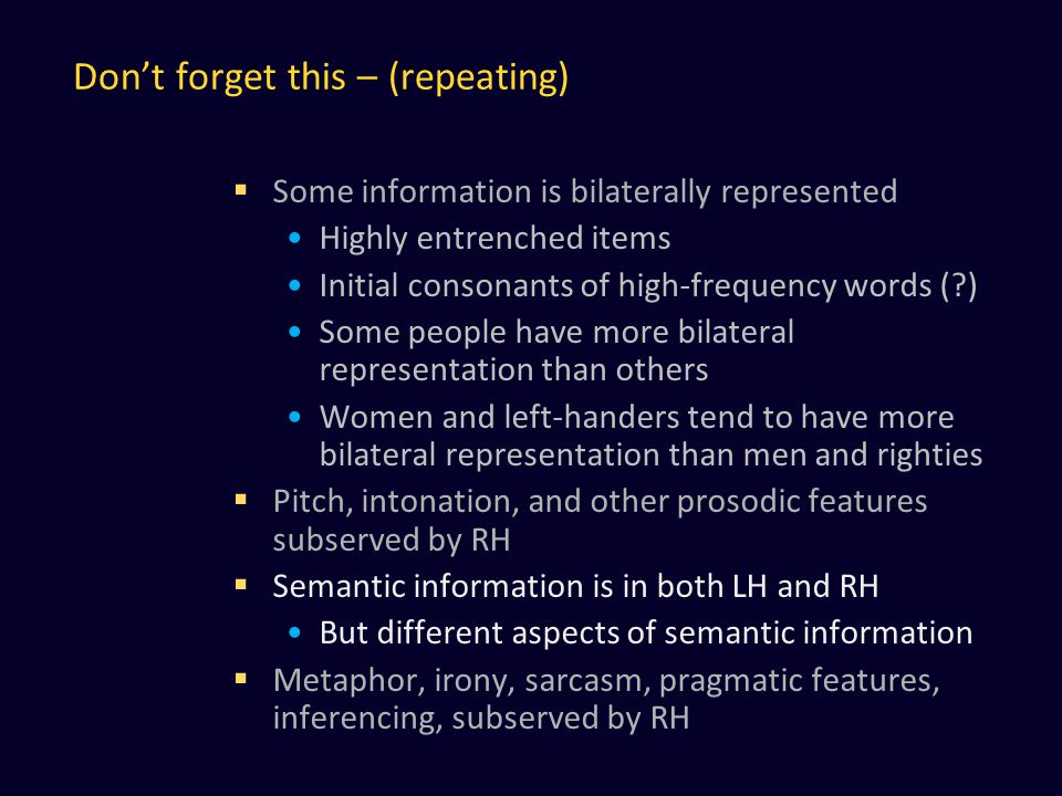 Don't forget this – (repeating)  Some information is bilaterally represented Highly entrenched items Initial consonants of high-frequency words ( ) Some people have more bilateral representation than others Women and left-handers tend to have more bilateral representation than men and righties  Pitch, intonation, and other prosodic features subserved by RH  Semantic information is in both LH and RH But different aspects of semantic information  Metaphor, irony, sarcasm, pragmatic features, inferencing, subserved by RH