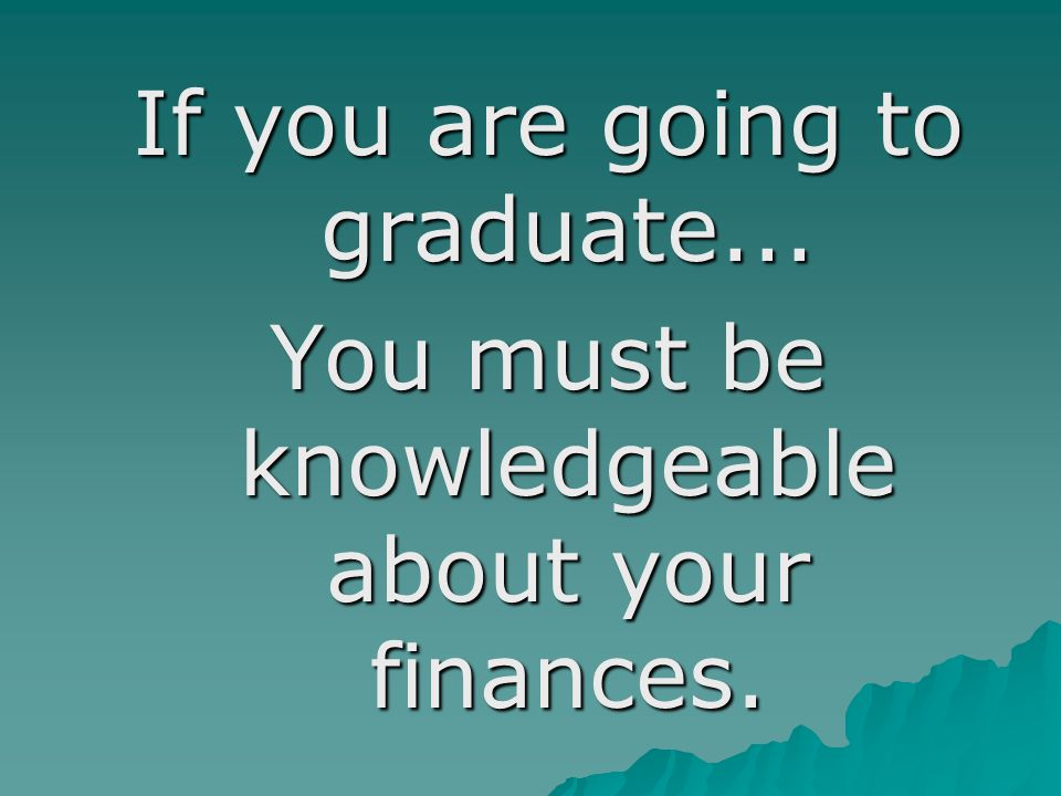 If you are going to graduate... You must be knowledgeable about your finances.