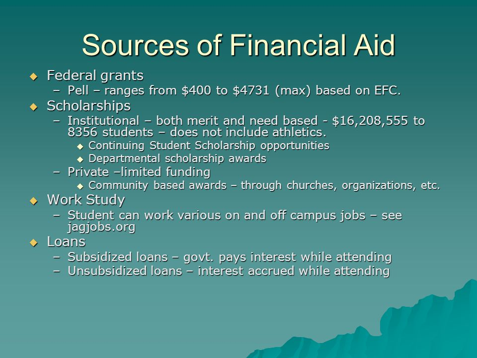 Sources of Financial Aid  Federal grants –Pell – ranges from $400 to $4731 (max) based on EFC.