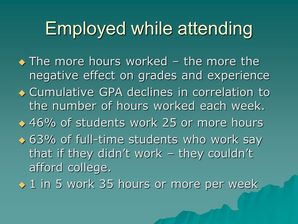Employed while attending  The more hours worked – the more the negative effect on grades and experience  Cumulative GPA declines in correlation to the number of hours worked each week.
