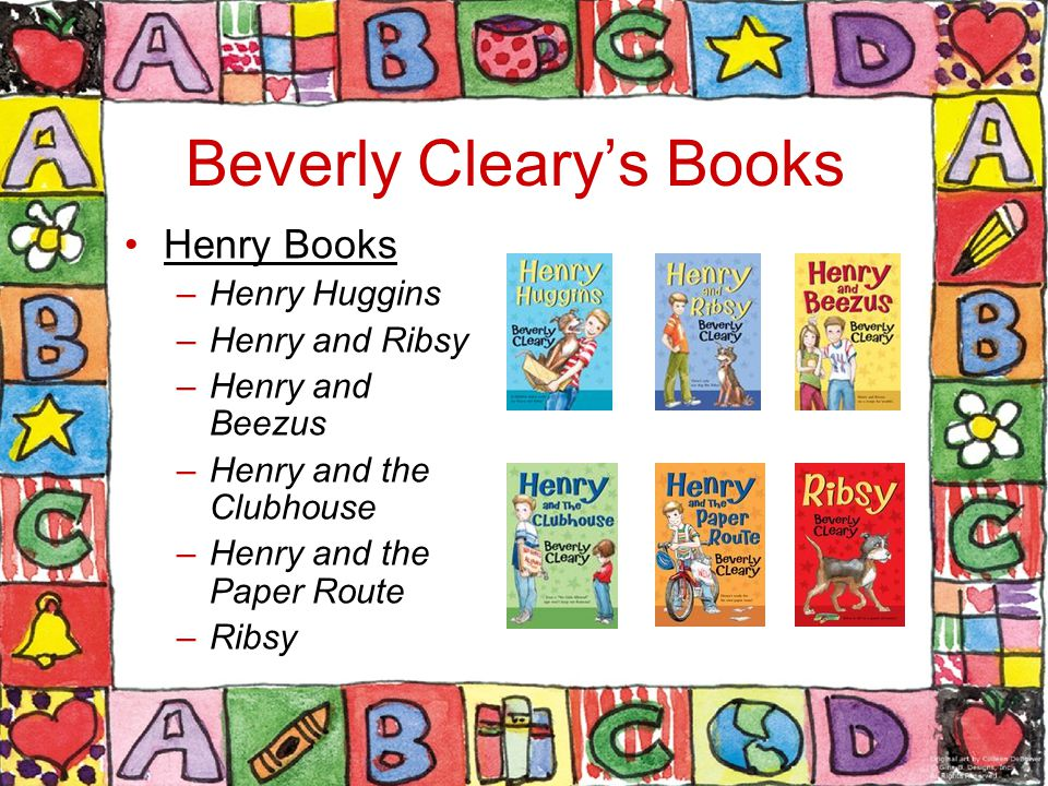 Beverly Cleary's Books Henry Books –Henry Huggins –Henry and Ribsy –Henry and Beezus –Henry and the Clubhouse –Henry and the Paper Route –Ribsy