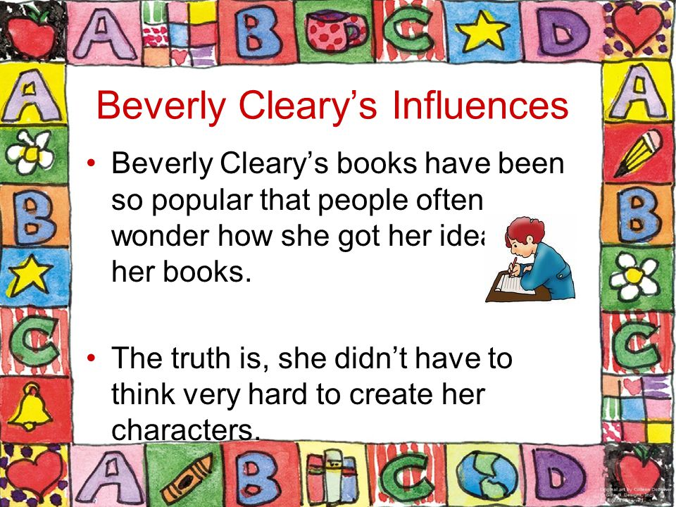 Beverly Cleary's Influences Beverly Cleary's books have been so popular that people often wonder how she got her ideas for her books.