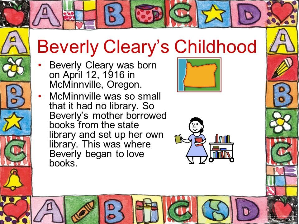 Beverly Cleary's Childhood Beverly Cleary was born on April 12, 1916 in McMinnville, Oregon.