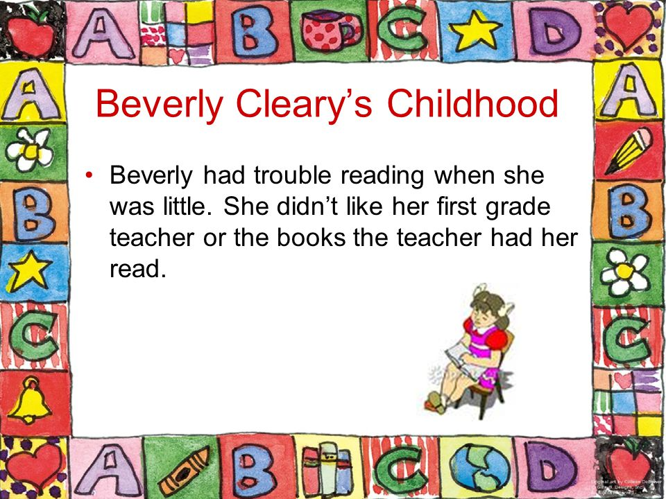 Beverly Cleary's Childhood Beverly had trouble reading when she was little.