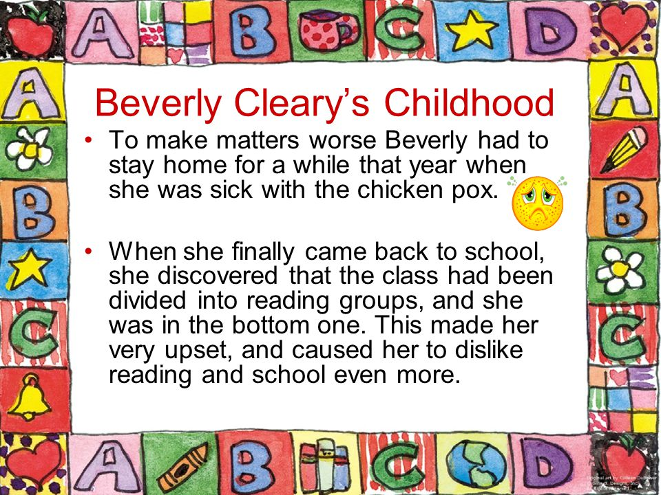 Beverly Cleary's Childhood To make matters worse Beverly had to stay home for a while that year when she was sick with the chicken pox.