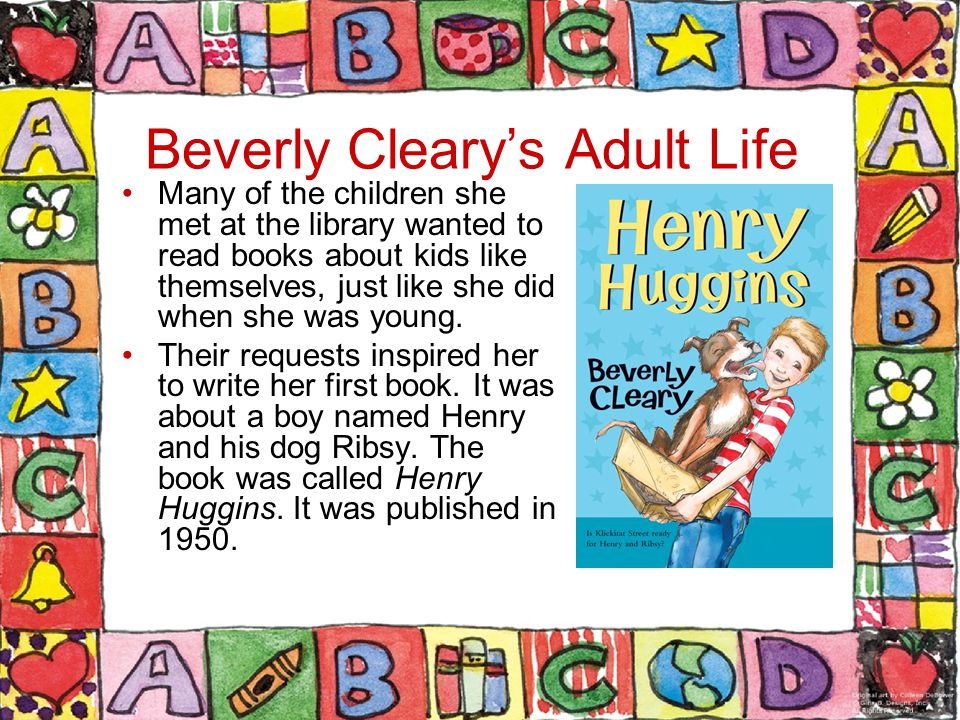 Beverly Cleary's Adult Life Many of the children she met at the library wanted to read books about kids like themselves, just like she did when she was young.