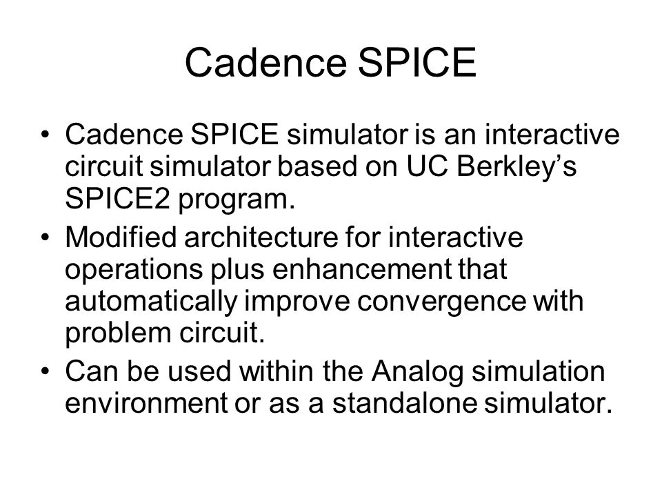 Cadence SPICE Cadence SPICE simulator is an interactive circuit simulator based on UC Berkley's SPICE2 program.