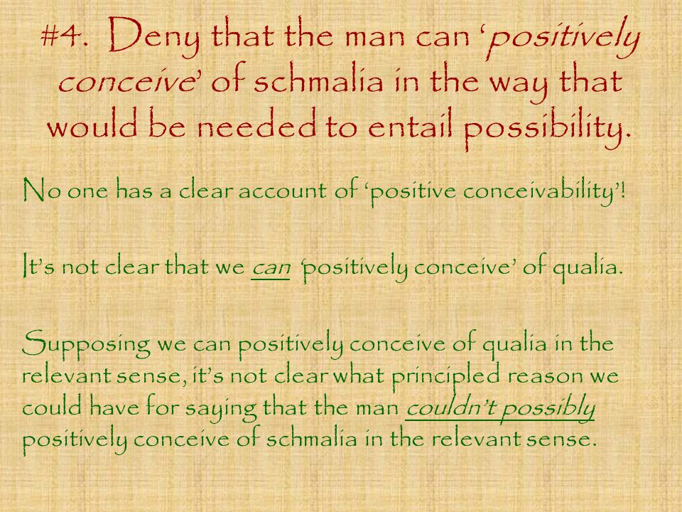 #4. Deny that the man can 'positively conceive' of schmalia in the way that would be needed to entail possibility. No one has a clear account of 'posi