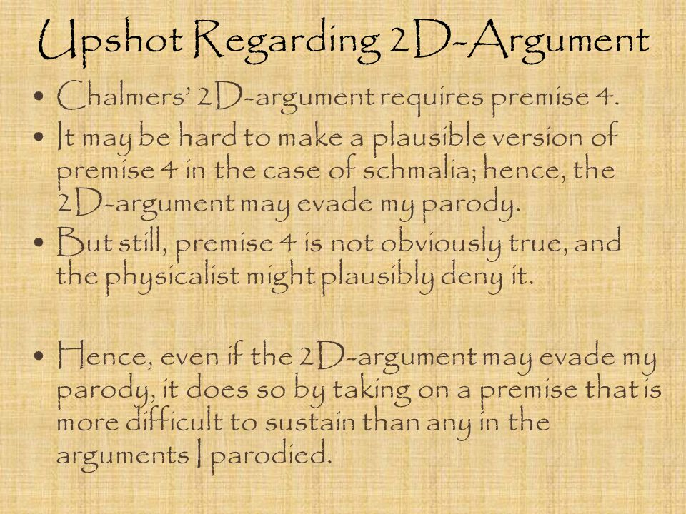 Upshot Regarding 2D-Argument Chalmers' 2D-argument requires premise 4. It may be hard to make a plausible version of premise 4 in the case of schmalia