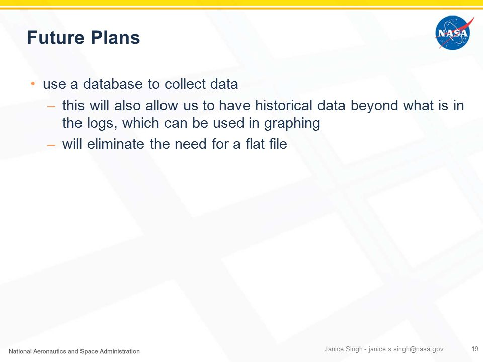 Future Plans use a database to collect data –this will also allow us to have historical data beyond what is in the logs, which can be used in graphing –will eliminate the need for a flat file Janice Singh - janice.s.singh@nasa.gov19