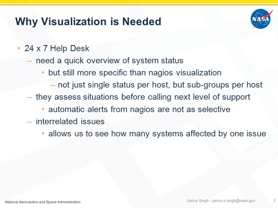 Why Visualization is Needed 24 x 7 Help Desk –need a quick overview of system status but still more specific than nagios visualization –not just single status per host, but sub-groups per host –they assess situations before calling next level of support automatic alerts from nagios are not as selective –interrelated issues allows us to see how many systems affected by one issue Janice Singh - janice.s.singh@nasa.gov3