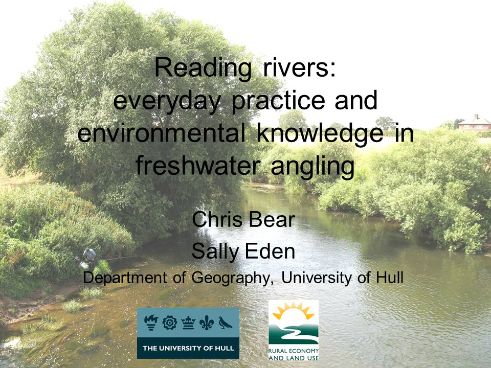 Reading rivers: everyday practice and environmental knowledge in freshwater angling Chris Bear Sally Eden Department of Geography, University of Hull