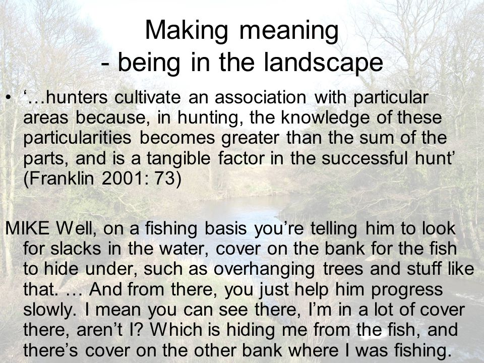 Making meaning - being in the landscape '…hunters cultivate an association with particular areas because, in hunting, the knowledge of these particula