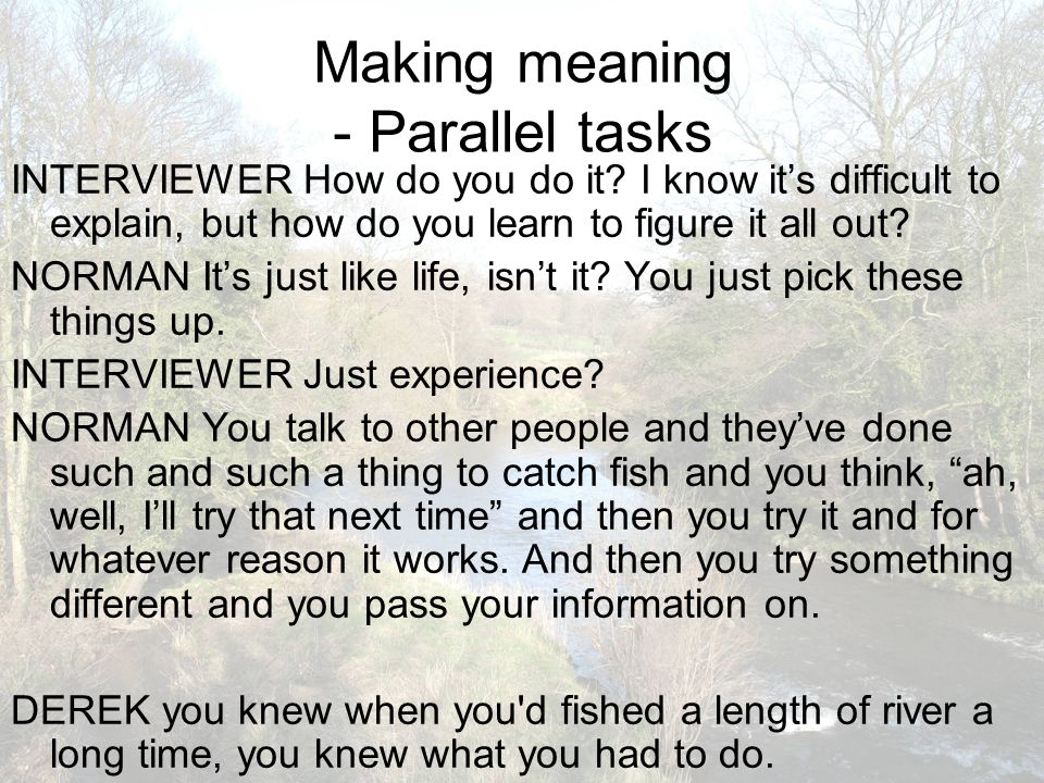 Making meaning - Parallel tasks INTERVIEWER How do you do it? I know it's difficult to explain, but how do you learn to figure it all out? NORMAN It's