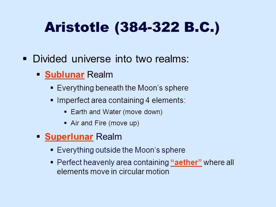Aristotle (384-322 B.C.)  Outermost sphere was domain of Prime Mover  Caused this sphere to move, imparting motion to other spheres  Adjusting velocities of various spheres explained many features of planetary motion  Model became the standard for almost 2000 years  Weaknesses:  Couldn't explain varying planetary brightness  Couldn't explain Retrograde motion
