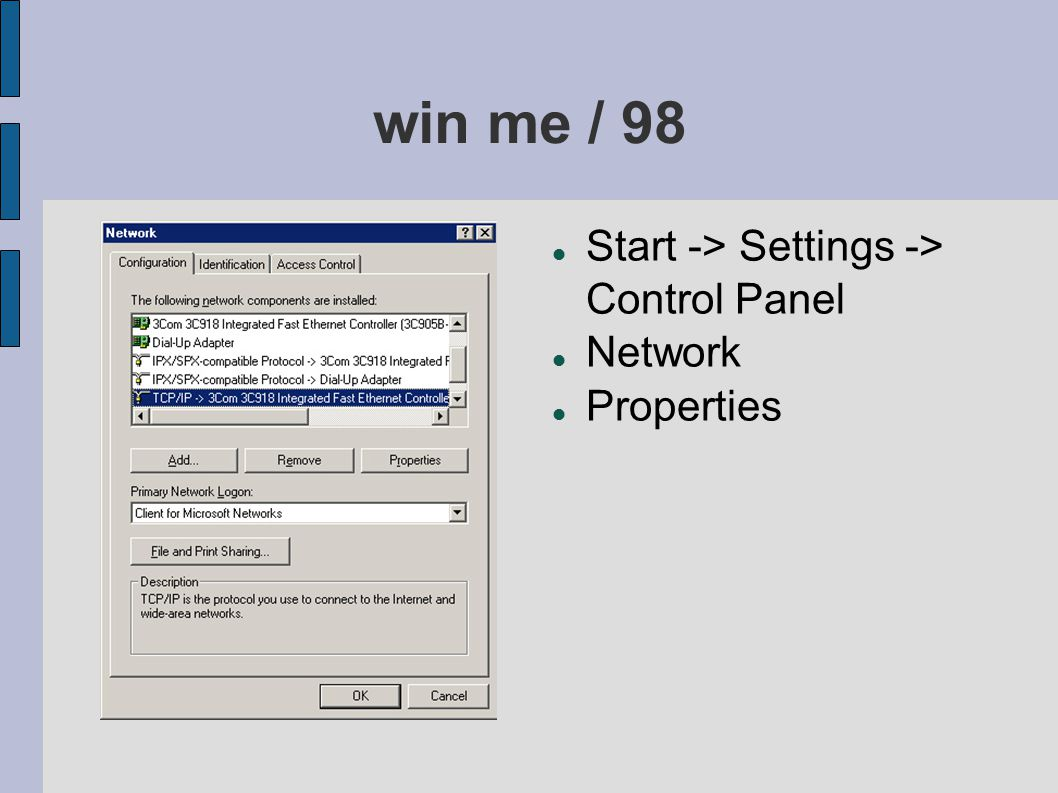 win me / 98 Start -> Settings -> Control Panel Network Properties