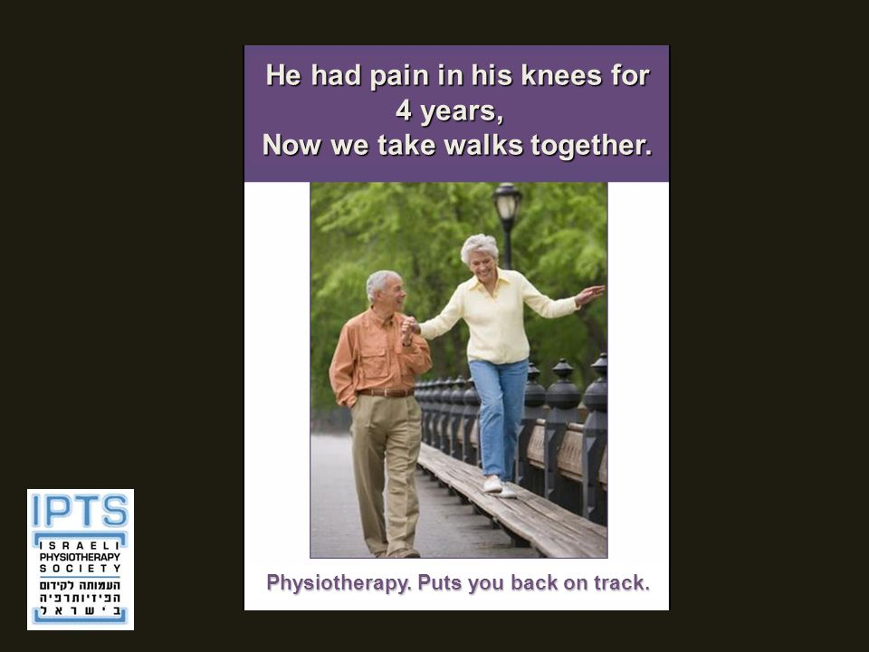 He had pain in his knees for 4 years, Now we take walks together. Physiotherapy. Puts you back on track.