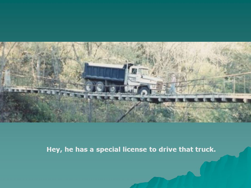 Hey, he has a special license to drive that truck.