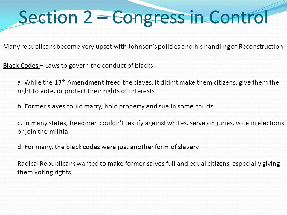 Section 2 – Congress in Control Many republicans become very upset with Johnson's policies and his handling of Reconstruction a.
