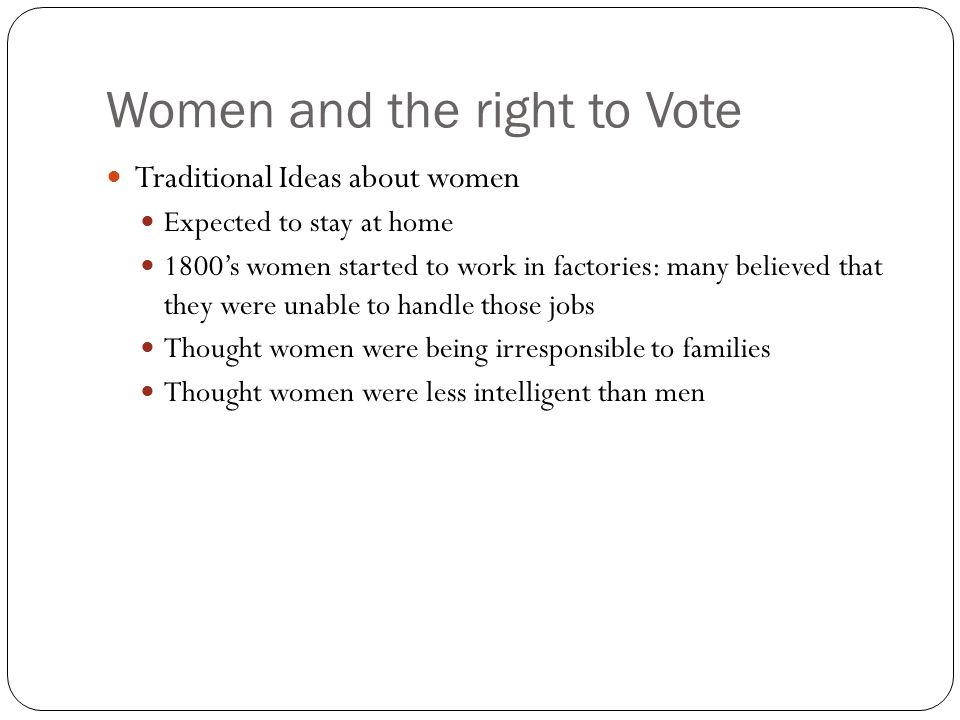 Women and the right to Vote Traditional Ideas about women Expected to stay at home 1800's women started to work in factories: many believed that they