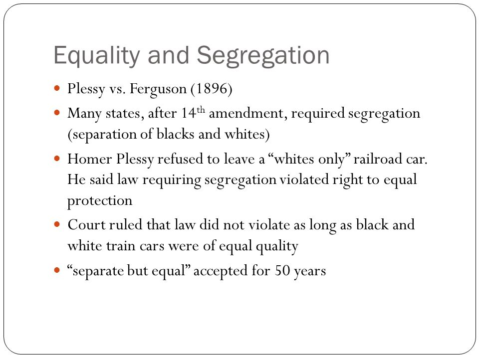 Equality and Segregation Plessy vs. Ferguson (1896) Many states, after 14 th amendment, required segregation (separation of blacks and whites) Homer P