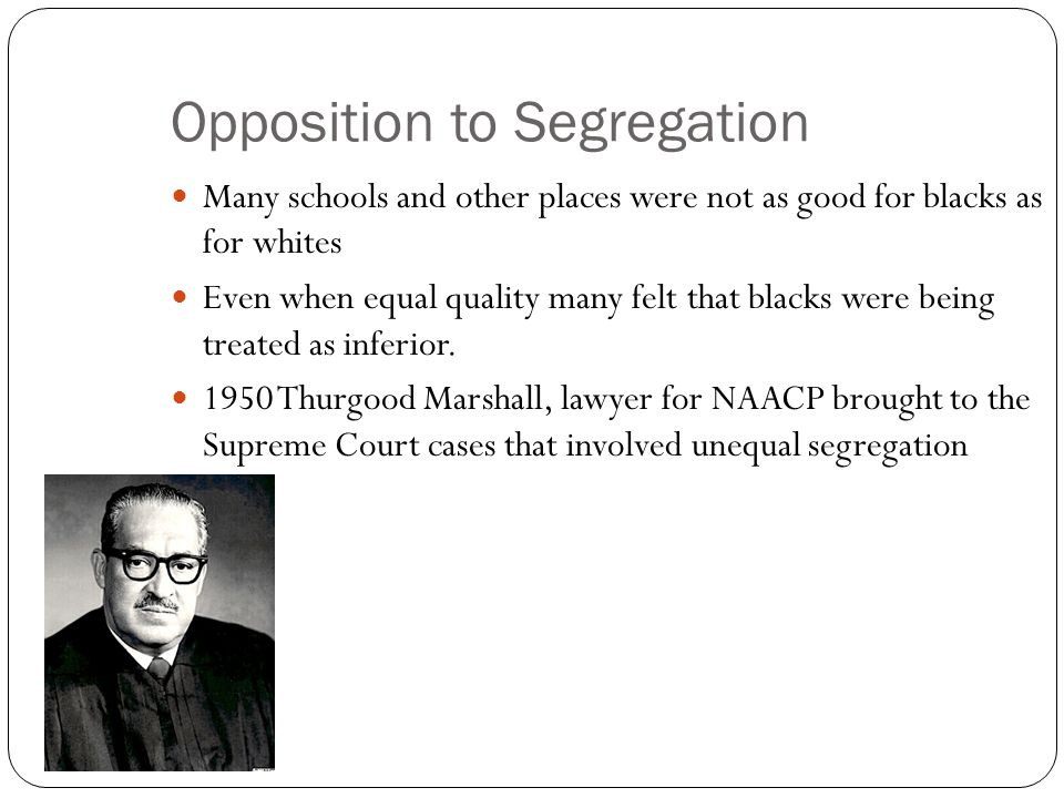 Opposition to Segregation Many schools and other places were not as good for blacks as for whites Even when equal quality many felt that blacks were b