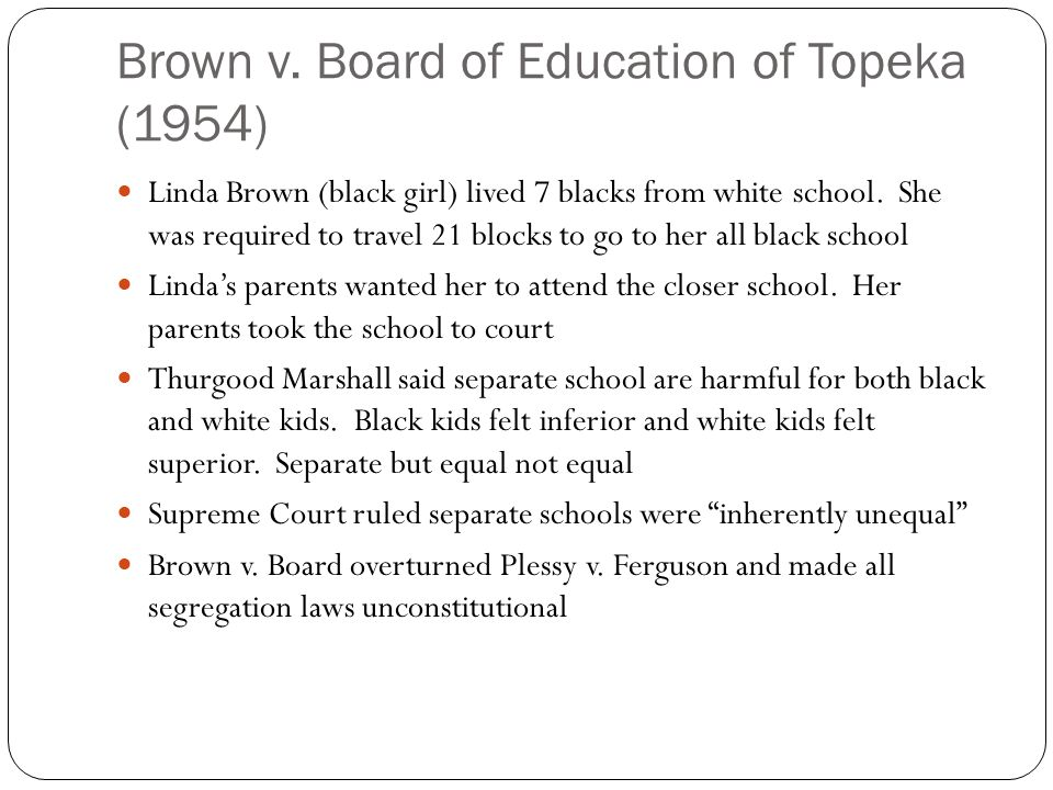 Brown v. Board of Education of Topeka (1954) Linda Brown (black girl) lived 7 blacks from white school. She was required to travel 21 blocks to go to