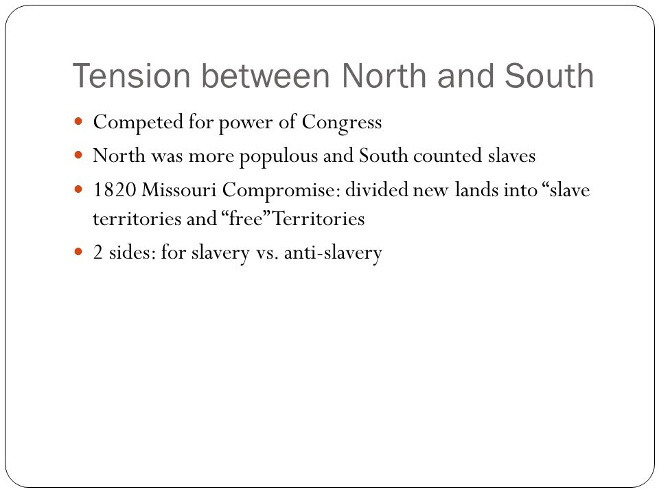 Tension between North and South Competed for power of Congress North was more populous and South counted slaves 1820 Missouri Compromise: divided new