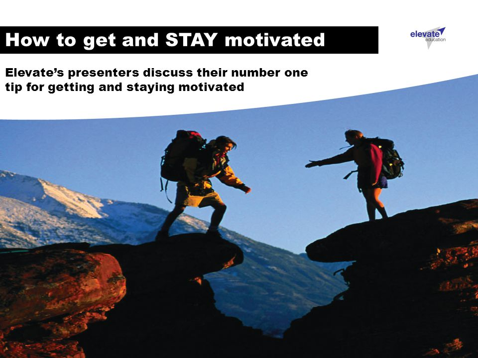 How to get and STAY motivated Elevate's presenters discuss their number one tip for getting and staying motivated