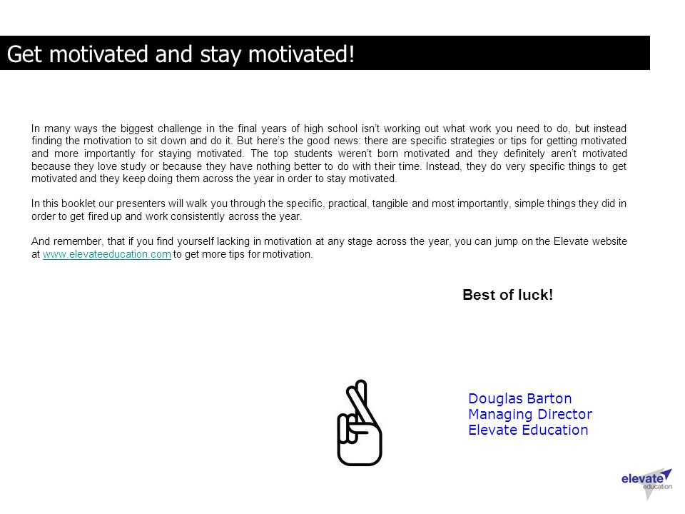 Get motivated and stay motivated! Douglas Barton Managing Director Elevate Education In many ways the biggest challenge in the final years of high sch