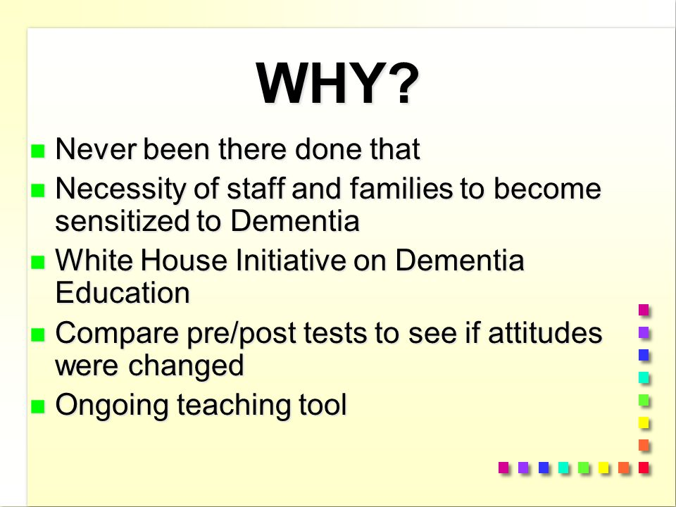 WHY? n Never been there done that n Necessity of staff and families to become sensitized to Dementia n White House Initiative on Dementia Education n