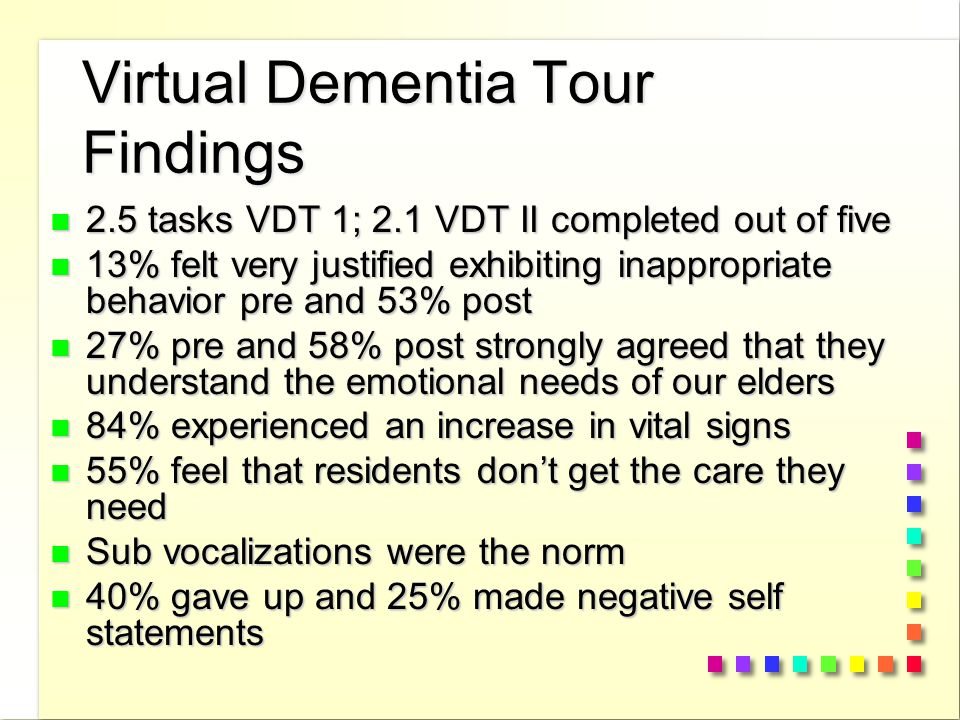 Virtual Dementia Tour Findings n 2.5 tasks VDT 1; 2.1 VDT II completed out of five n 13% felt very justified exhibiting inappropriate behavior pre and 53% post n 27% pre and 58% post strongly agreed that they understand the emotional needs of our elders n 84% experienced an increase in vital signs n 55% feel that residents don't get the care they need n Sub vocalizations were the norm n 40% gave up and 25% made negative self statements