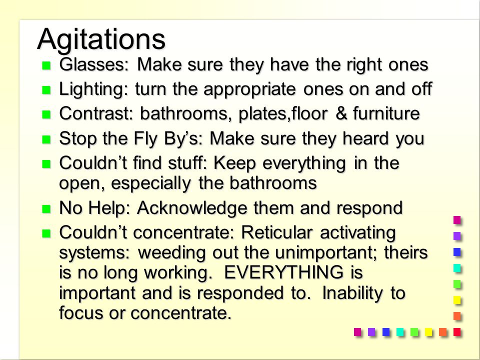 Agitations n Glasses: Make sure they have the right ones n Lighting: turn the appropriate ones on and off n Contrast: bathrooms, plates,floor & furniture n Stop the Fly By's: Make sure they heard you n Couldn't find stuff: Keep everything in the open, especially the bathrooms n No Help: Acknowledge them and respond n Couldn't concentrate: Reticular activating systems: weeding out the unimportant; theirs is no long working.
