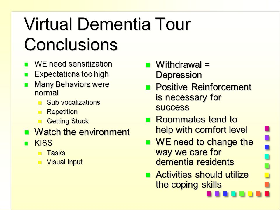 Virtual Dementia Tour Conclusions n WE need sensitization n Expectations too high n Many Behaviors were normal n Sub vocalizations n Repetition n Getting Stuck n Watch the environment n KISS n Tasks n Visual input n Withdrawal = Depression n Positive Reinforcement is necessary for success n Roommates tend to help with comfort level n WE need to change the way we care for dementia residents n Activities should utilize the coping skills